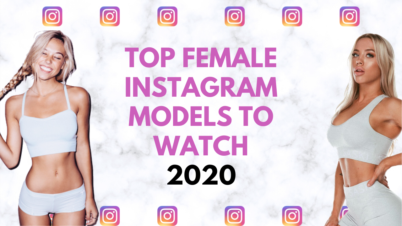Top Female Instagram Models To Watch In 2020 The Full List